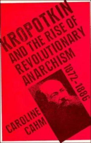 Kropotkin and the rise of revolutionary anarchism, 1872-1886 by Caroline Cahm