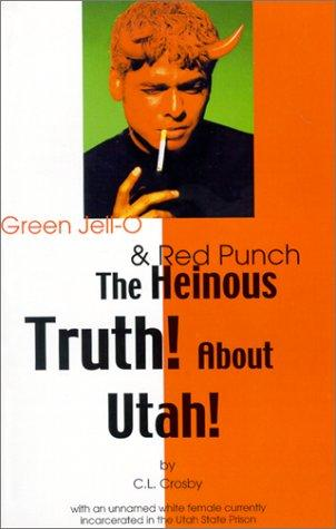The Heinous Truth! about Utah! by C. L. Crosby