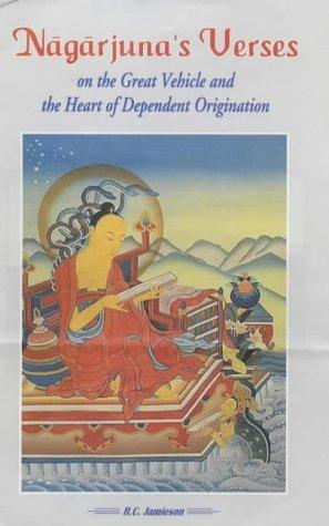 Nagarjuna Verses on the Great Vehicle and the Heart of Dependent Origination by R.C. Jamieson