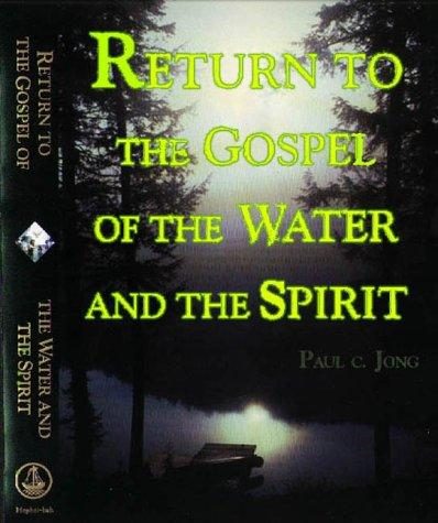 Return to the Gospel of the Water and the Spirit. (Gospel of the Water and the Spirit) by Paul C. Jong