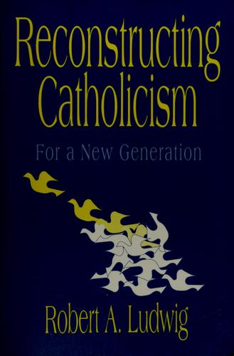 Reconstructing Catholicism by Robert A. Ludwig
