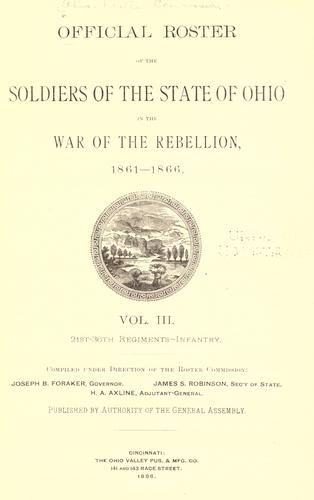 Official roster of the soldiers of the state of Ohio in the War of the Rebellion, 1861-1866 by compiled under direction of the Roster Commission, Wm. McKinley, Jr., governor, Samuel M. Taylor, sec'y of state, James C. Howe, adjutant-general ; published by authority of the General Assembly.