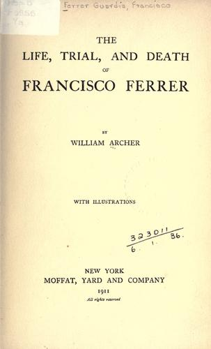The life, trial and death of Francisco Ferrer.