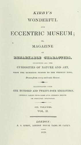 Kirby's wonderful and eccentric museum; or, Magazine of remarkable characters. Including all the curiosities of nature and art, from the remotest period to the present time, drawn from every authentic source. Illustrated with one hundred and twenty-four engravings. Chiefly taken from rare and curious prints or original drawings. by