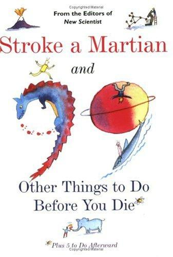 Stroke a Martian and 99 Other Things to Do Before You Die by The Editors of New Scientist Magazine